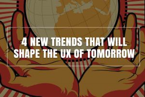 4 New Trends That Will Shape the UX of Tomorrow