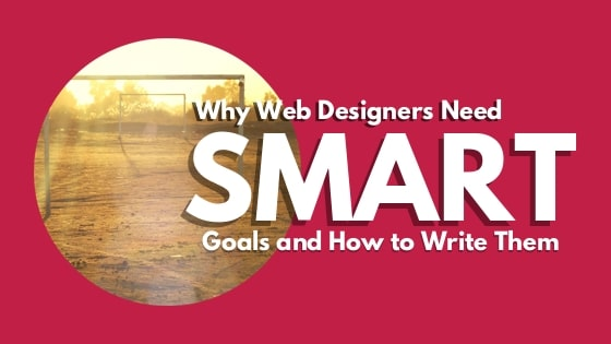 Why Web Designers Need SMART Goals and How to Write Them